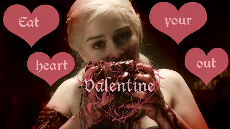 game of thrones valentine's cards, daenerys targaryen, eat your heart out
