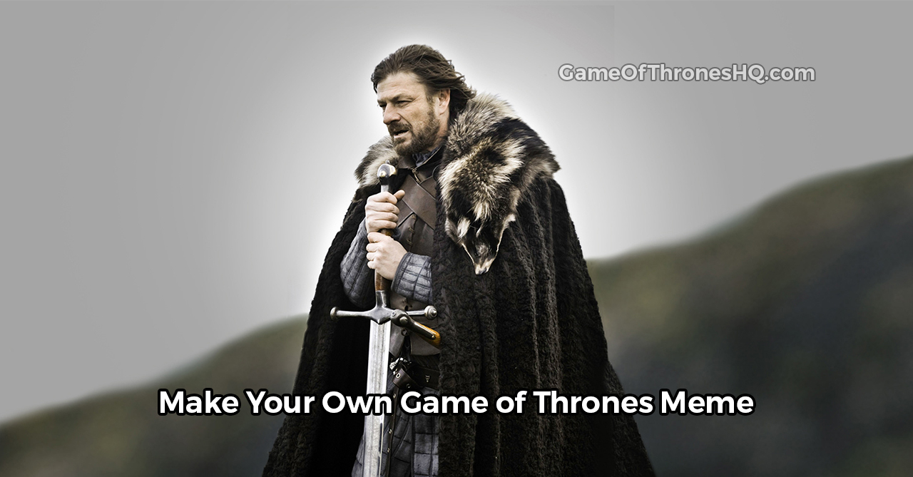 game of thrones memes  make your own with our meme generator